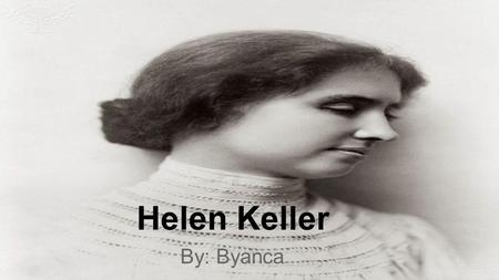Helen Keller By: Byanca. Birth Helen Keller was born on June 27, 1880, in Tuscumbia, Alabama.
