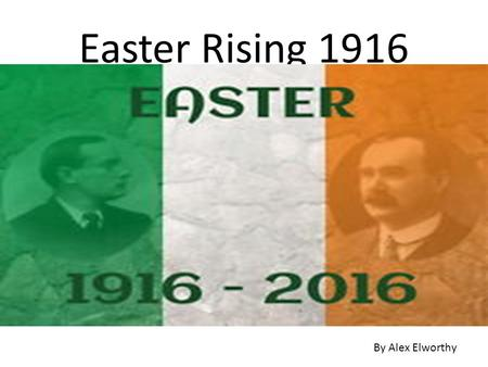 Easter Rising 1916 By Alex Elworthy. The Easter Rising was a rebellion against British rule in Ireland. It took place mainly in Dublin It began on April.