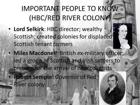 IMPORTANT PEOPLE TO KNOW (HBC/RED RIVER COLONY) Lord Selkirk: HBC director; wealthy Scottish; created colonies for displaced Scottish tenant farmers Miles.