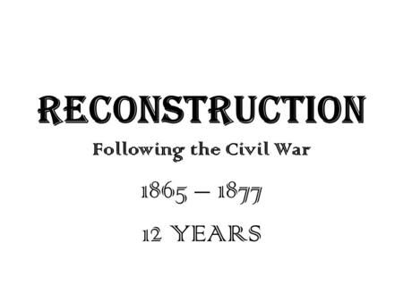 RECONSTRUCTION Following the Civil War 1865 – 1877 12 YEARS.