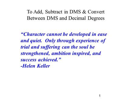 "1 To Add, Subtract in DMS & Convert Between DMS and Decimal Degrees ""Character cannot be developed in ease and quiet. Only through experience of trial."