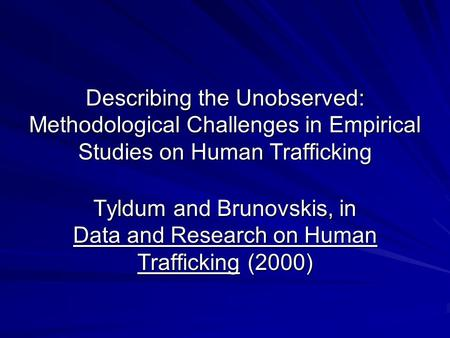 Describing the Unobserved: Methodological Challenges in Empirical Studies on Human Trafficking Tyldum and Brunovskis, in Data and Research on Human Trafficking.