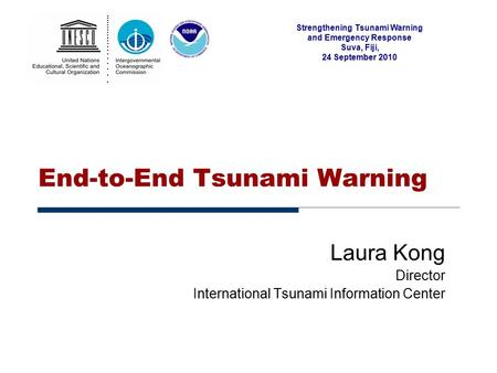 Strengthening Tsunami Warning and Emergency Response Suva, Fiji, 24 September 2010 End-to-End Tsunami Warning Laura Kong Director International Tsunami.