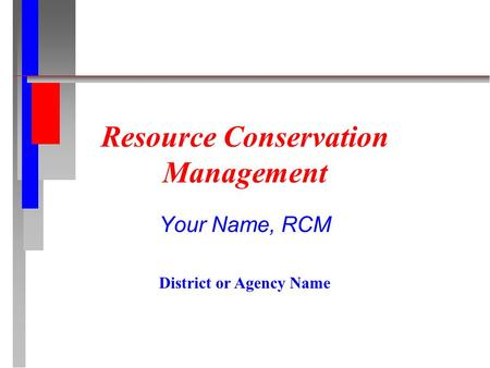 Resource Conservation Management Your Name, RCM District or Agency Name.