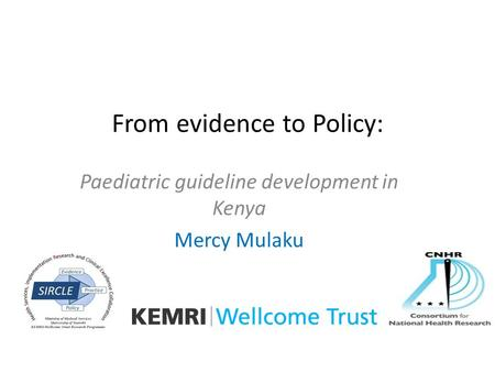 From evidence to Policy: Paediatric guideline development in Kenya Mercy Mulaku.