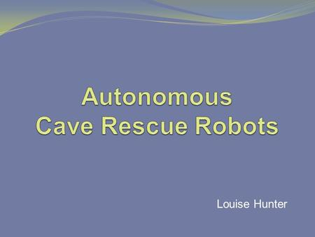 Louise Hunter. Background Search & Rescue Collapsed caves/mines Natural disasters Robots Underwater surveying Planetary exploration Bomb disposal.