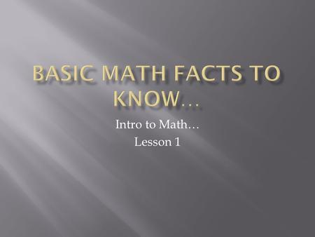 Intro to Math… Lesson 1. 4 Fundamental Operations Of Math Example: adding + subtracting - multiplying x dividing ÷