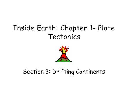 Inside Earth: Chapter 1- Plate Tectonics Section 3: Drifting Continents.