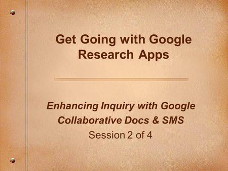 Enhancing Inquiry with Google Collaborative Docs & SMS Session 2 of 4 Get Going with Google Research Apps.