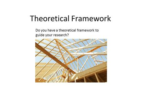 Theoretical Framework Do you have a theoretical framework to guide your research?