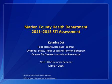 Marion County Health Department 2011–2015 STI Assessment Katarina Ost Public Health Associate Program Office for State, Tribal, Local and Territorial Support.