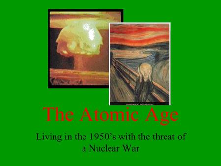 The Atomic Age Living in the 1950's with the threat of a Nuclear War.