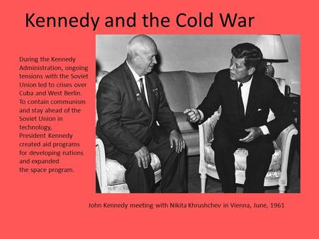 Kennedy and the Cold War John Kennedy meeting with Nikita Khrushchev in Vienna, June, 1961 During the Kennedy Administration, ongoing tensions with the.