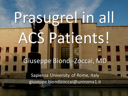 Prasugrel in all ACS Patients! Giuseppe Biondi-Zoccai, MD Sapienza University of Rome, Italy