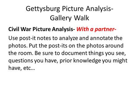 Gettysburg Picture Analysis- Gallery Walk Civil War Picture Analysis- With a partner- Use post-it notes to analyze and annotate the photos. Put the post-its.
