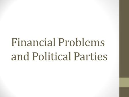 Financial Problems and Political Parties. Financial Problems National Debt After the Revolution, debt (money owed) had piled up National Debt: the amount.