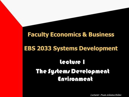 Faculty Economics & Business EBS 2033 Systems Development Lecture 1 The Systems Development Environment Lecturer: Puan Asleena Helmi.