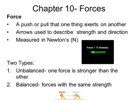 Chapter 10- Forces Force A push or pull that one thing exerts on another Arrows used to describe strength and direction Measured in Newton's (N) Two Types: