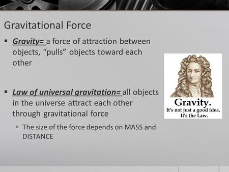 "Gravitational Force  Gravity= a force of attraction between objects, ""pulls"" objects toward each other  Law of universal gravitation= all objects in."