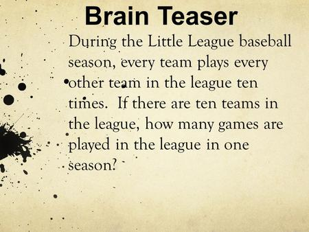 Brain Teaser During the Little League baseball season, every team plays every other team in the league ten times. If there are ten teams in the league,