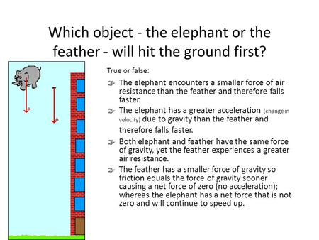 Which object - the elephant or the feather - will hit the ground first?  The elephant encounters a smaller force of air resistance than the feather and.