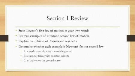 Section 1 Review State Newton's first law of motion in your own words List two examples of Newton's second law of motion. Explain the relation of inertia.