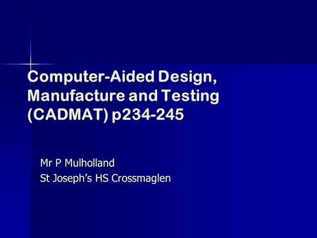 Computer-Aided Design, Manufacture and Testing (CADMAT) p234-245 Mr P Mulholland St Joseph's HS Crossmaglen.