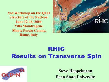 RHIC Results on Transverse Spin Steve Heppelmann Penn State University 2nd Workshop on the QCD Structure of the Nucleon June 12-16, 2006 Villa Mondragone.