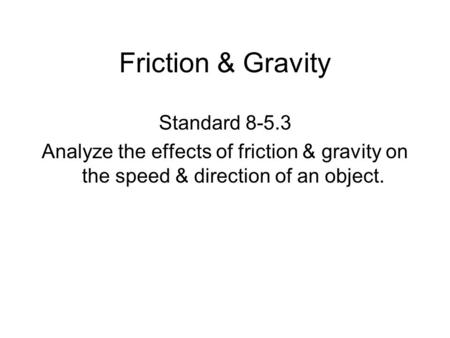 Friction & Gravity Standard 8-5.3 Analyze the effects of friction & gravity on the speed & direction of an object.