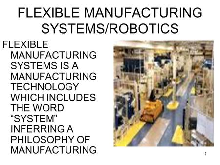 "1 FLEXIBLE MANUFACTURING SYSTEMS/ROBOTICS FLEXIBLE MANUFACTURING SYSTEMS IS A MANUFACTURING TECHNOLOGY WHICH INCLUDES THE WORD ""SYSTEM"" INFERRING A PHILOSOPHY."