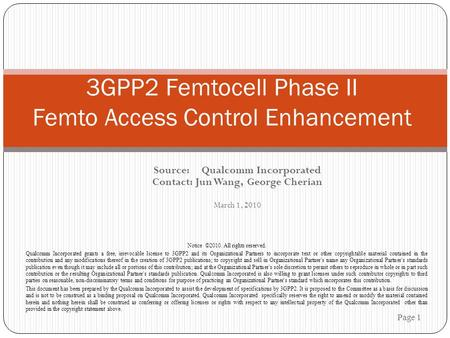 Source: Qualcomm Incorporated Contact: Jun Wang, George Cherian March 1, 2010 Page 1 3GPP2 Femtocell Phase II Femto Access Control Enhancement Notice ©