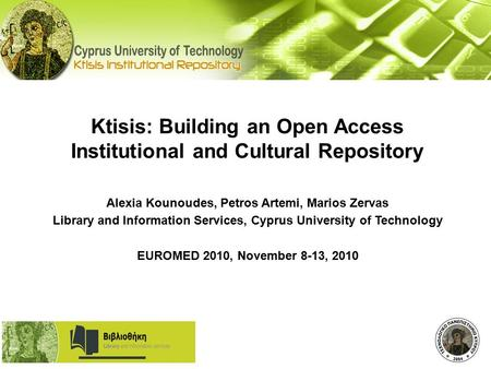 Ktisis: Building an Open Access Institutional and Cultural Repository Alexia Kounoudes, Petros Artemi, Marios Zervas Library and Information Services,