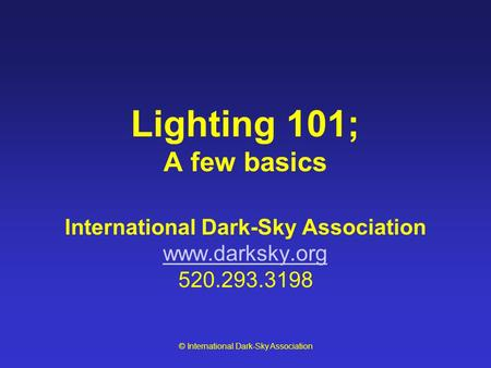 © International Dark-Sky Association Lighting 101; A few basics International Dark-Sky Association www.darksky.org 520.293.3198 www.darksky.org.