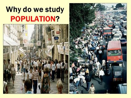 Why do we study POPULATION? H. J. deBlij. To try and make sense of this?
