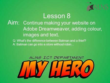 Continue making your website on Adobe Dreamweaver, adding colour, images and text. Lesson 8 Aim : Q: What's the difference between Batman and a thief?
