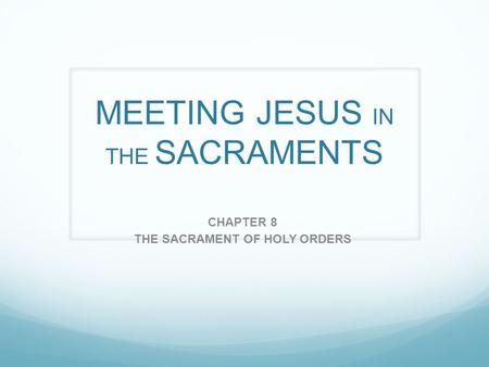 MEETING JESUS IN THE SACRAMENTS CHAPTER 8 THE SACRAMENT OF HOLY ORDERS.