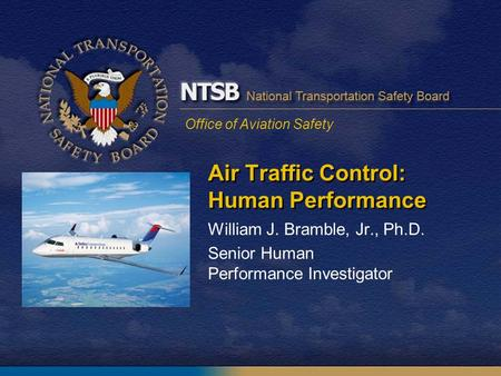 Office of Aviation Safety Air Traffic Control: Human Performance William J. Bramble, Jr., Ph.D. Senior Human Performance Investigator.