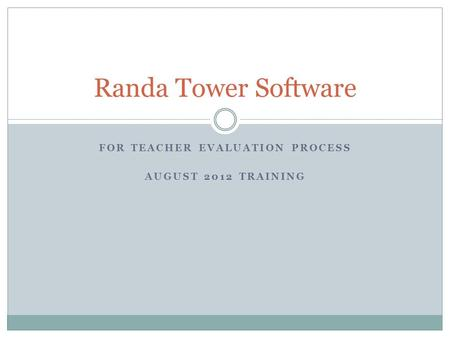 FOR TEACHER EVALUATION PROCESS AUGUST 2012 TRAINING Randa Tower Software.