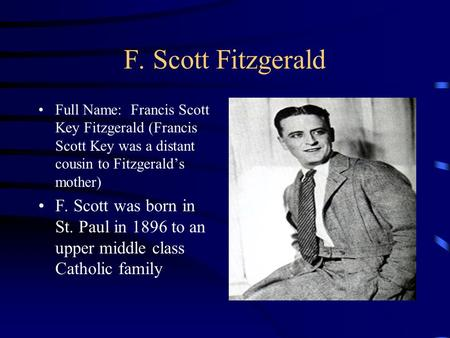 F. Scott Fitzgerald Full Name: Francis Scott Key Fitzgerald (Francis Scott Key was a distant cousin to Fitzgerald's mother) F. Scott was born in St. Paul.