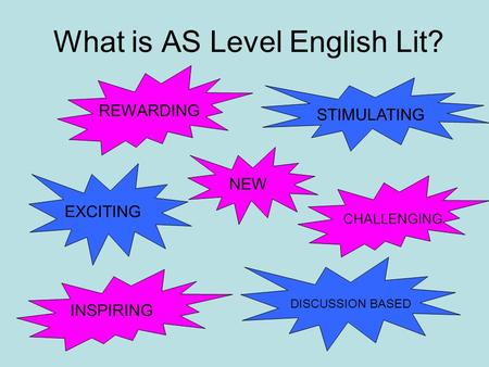 What is AS Level English Lit? EXCITING CHALLENGING STIMULATING REWARDING NEW DISCUSSION BASED INSPIRING.