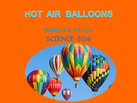 MARIA & PAULA SCIENCE 2016 The first hot air balloon were invented in China for military signals. Modern hot air balloons were invented in 1783 by Montgolfier.