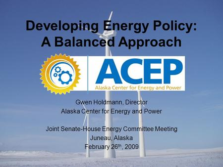 Gwen Holdmann, Director Alaska Center for Energy and Power Joint Senate-House Energy Committee Meeting Juneau, Alaska February 26 th, 2009 Developing Energy.