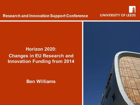 Research and Innovation Support Conference Horizon 2020: Changes in EU Research and Innovation Funding from 2014 Ben Williams.
