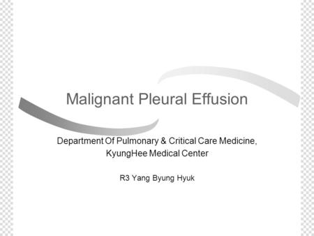 Malignant Pleural Effusion Department Of Pulmonary & Critical Care Medicine, KyungHee Medical Center R3 Yang Byung Hyuk.
