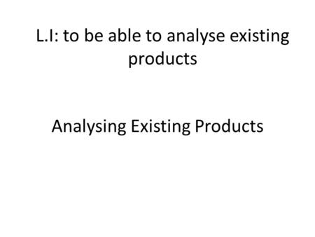 Analysing Existing Products L.I: to be able to analyse existing products.