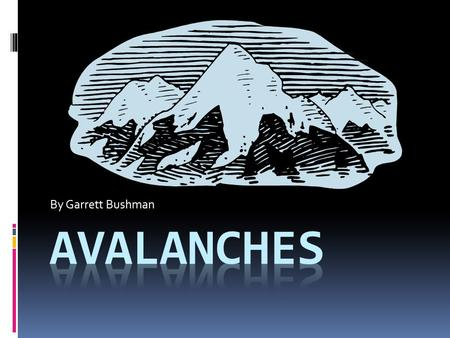 By Garrett Bushman.  I chose avalanches for my eportfolio because I love to ski. Being that I ski so much and that I especially like to ski the backcountry.
