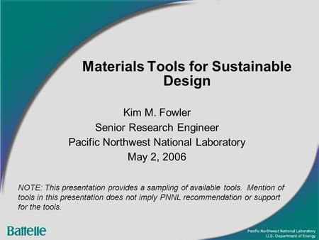 Pacific Northwest National Laboratory U.S. Department of Energy Materials Tools for Sustainable Design Kim M. Fowler Senior Research Engineer Pacific Northwest.