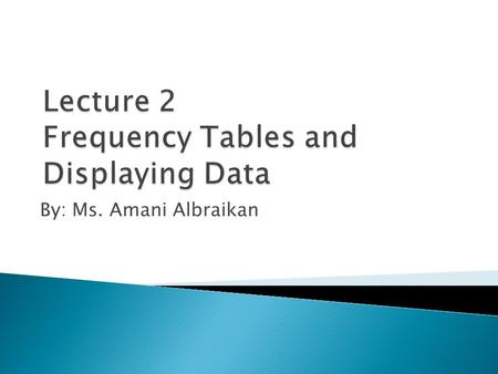 By: Ms. Amani Albraikan.  The frequency of a particular data value is the number of times the data value occurs.  For example, if four students have.