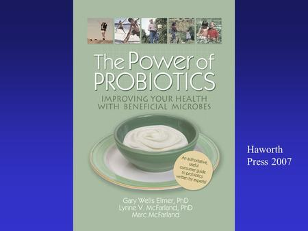 Haworth Press 2007. Probiotics Terms: Probiotic – P robiotics are live microorganisms (bacteria or yeasts) which, when administered in adequate amounts,