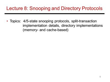 1 Lecture 8: Snooping and Directory Protocols Topics: 4/5-state snooping protocols, split-transaction implementation details, directory implementations.